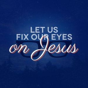 Let-us-fix-our-eyes-on-Jesus
